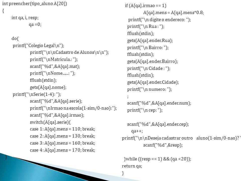 int preencher(tipo_aluno A[20]) { int qa, i, resp; qa =0; do{ printf( Colegio Legal\n ); printf( \n\nCadastro de Alunos\n\n ); printf( \nMatricula.: ); scanf( %d ,&A[qa].mat); printf( \nNome......: ); fflush(stdin); gets(A[qa].nome); printf( \nSerie(1-4): ); scanf( %d ,&A[qa].serie); printf( \nIrmao na escola(1-sim/0-nao): ); scanf( %d ,&A[qa].irmao); switch(A[qa].serie){ case 1: A[qa].mens = 110; break; case 2: A[qa].mens = 130; break; case 3: A[qa].mens = 160; break; case 4: A[qa].mens = 170; break; }